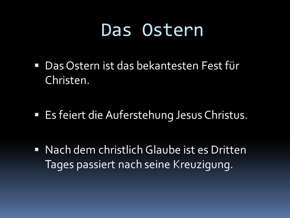 Das Ostern Das Ostern ist das bekantesten Fest für Christen. Es feiert die Auferstehung Jesus Christus. Nach dem christlich Glaube ist es Dritten Tage