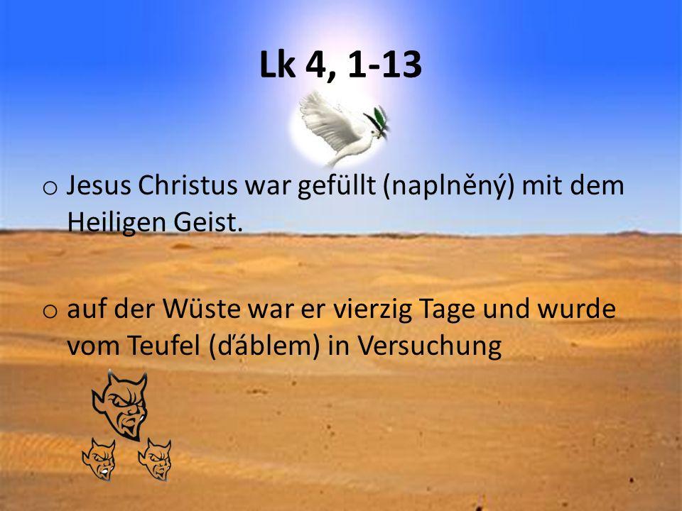 Lk 4, 1-13 o Jesus Christus war gefüllt (naplněný) mit dem Heiligen Geist. o auf der Wüste war er vierzig Tage und wurde vom Teufel (ďáblem) in Versuc