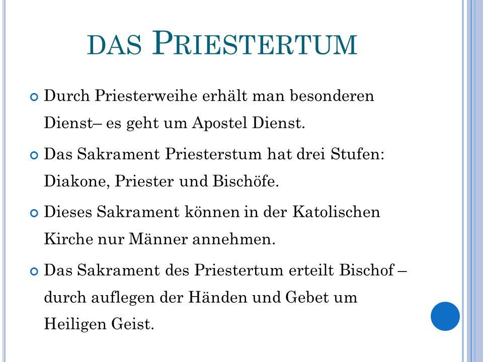 DAS P RIESTERTUM Durch Priesterweihe erhält man besonderen Dienst– es geht um Apostel Dienst. Das Sakrament Priesterstum hat drei Stufen: Diakone, Pri