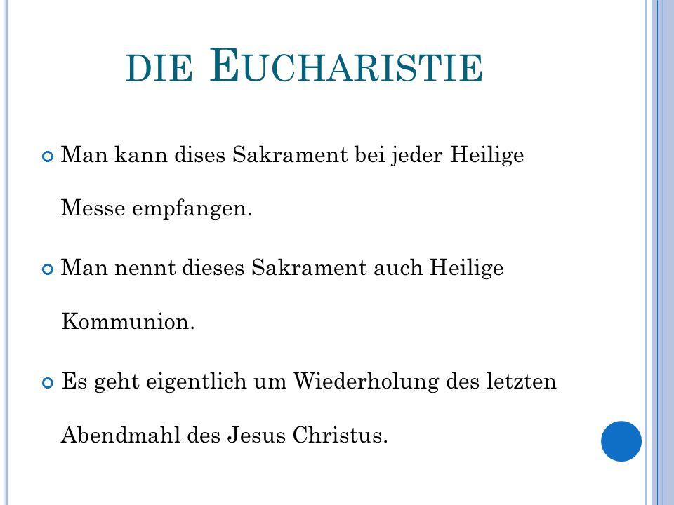 DIE E UCHARISTIE Man kann dises Sakrament bei jeder Heilige Messe empfangen. Man nennt dieses Sakrament auch Heilige Kommunion. Es geht eigentlich um