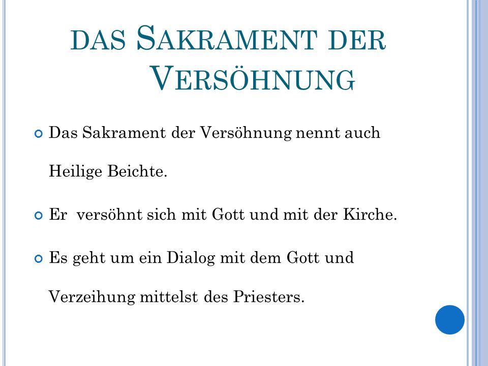 DAS S AKRAMENT DER V ERSÖHNUNG Das Sakrament der Versöhnung nennt auch Heilige Beichte. Er versöhnt sich mit Gott und mit der Kirche. Es geht um ein D