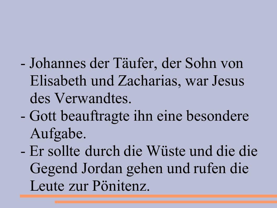 - Johannes der Täufer, der Sohn von Elisabeth und Zacharias, war Jesus des Verwandtes. - Gott beauftragte ihn eine besondere Aufgabe. - Er sollte durc