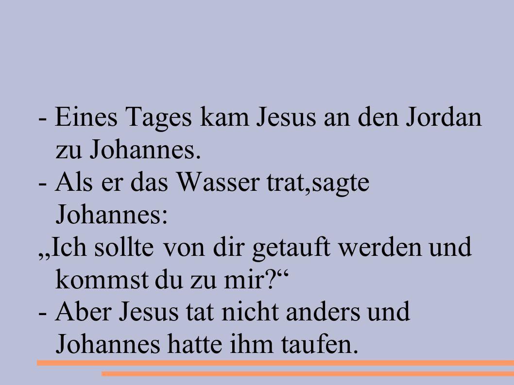- Eines Tages kam Jesus an den Jordan zu Johannes. - Als er das Wasser trat,sagte Johannes: Ich sollte von dir getauft werden und kommst du zu mir? -