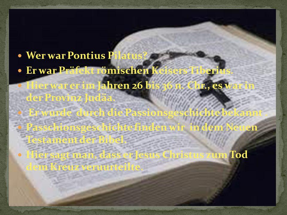 Wer war Pontius Pilatus.Er war Präfekt römischen Keisers Tiberius.
