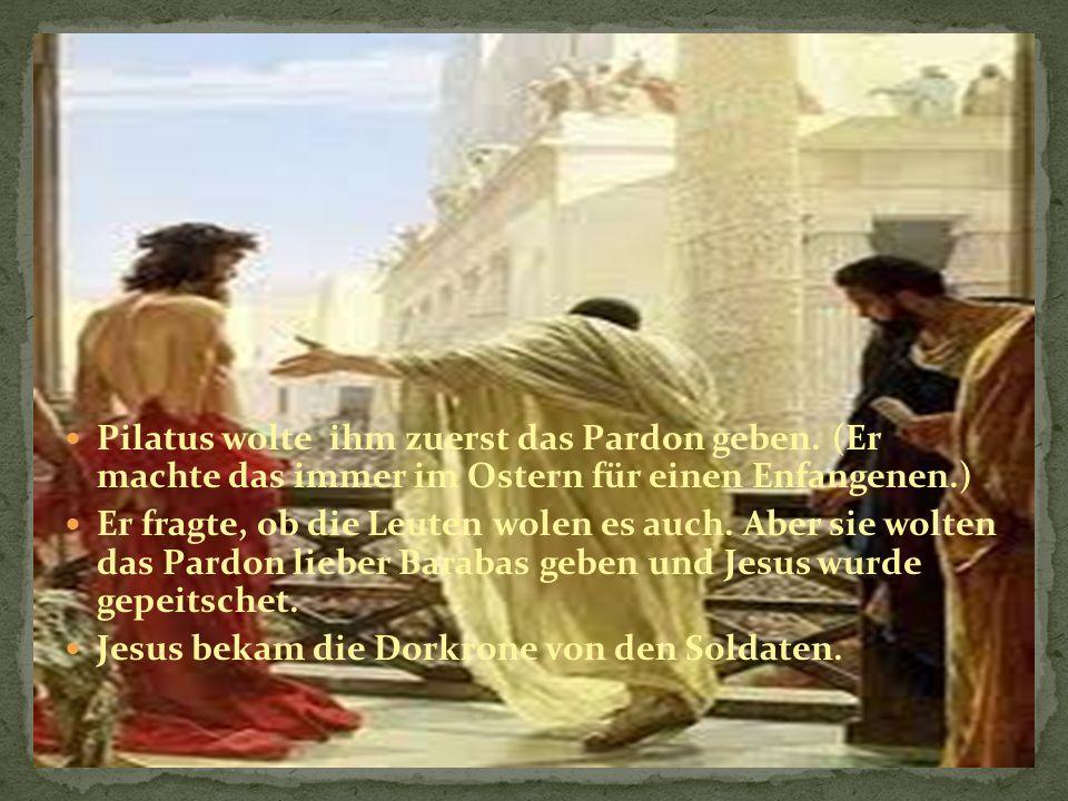 Pilatus wolte ihm zuerst das Pardon geben.