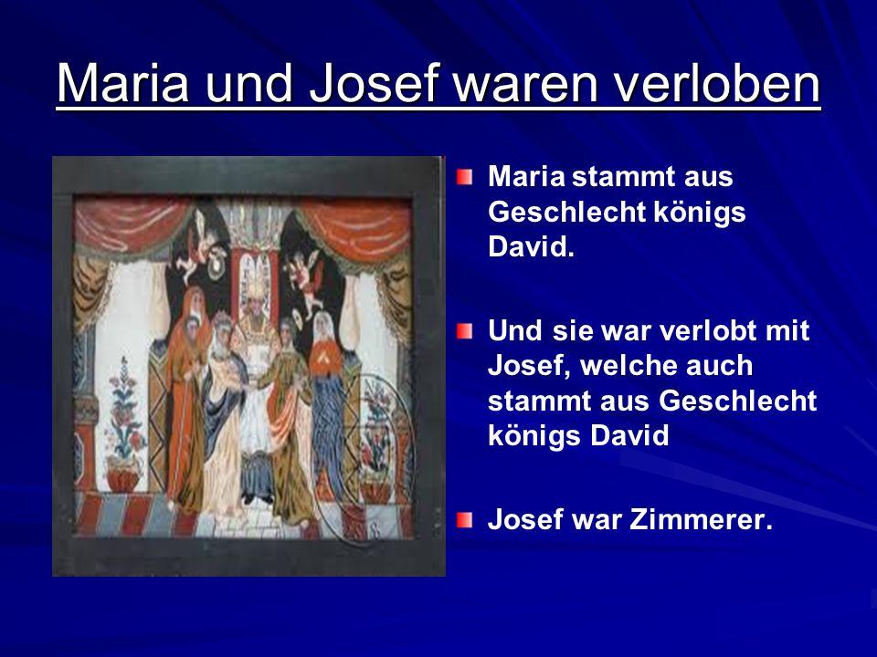 Maria und Josef waren verloben Maria stammt aus Geschlecht königs David. Und sie war verlobt mit Josef, welche auch stammt aus Geschlecht königs David