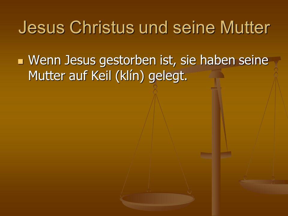 Jesus Christus und seine Mutter Wenn Jesus gestorben ist, sie haben seine Mutter auf Keil (klín) gelegt. Wenn Jesus gestorben ist, sie haben seine Mut