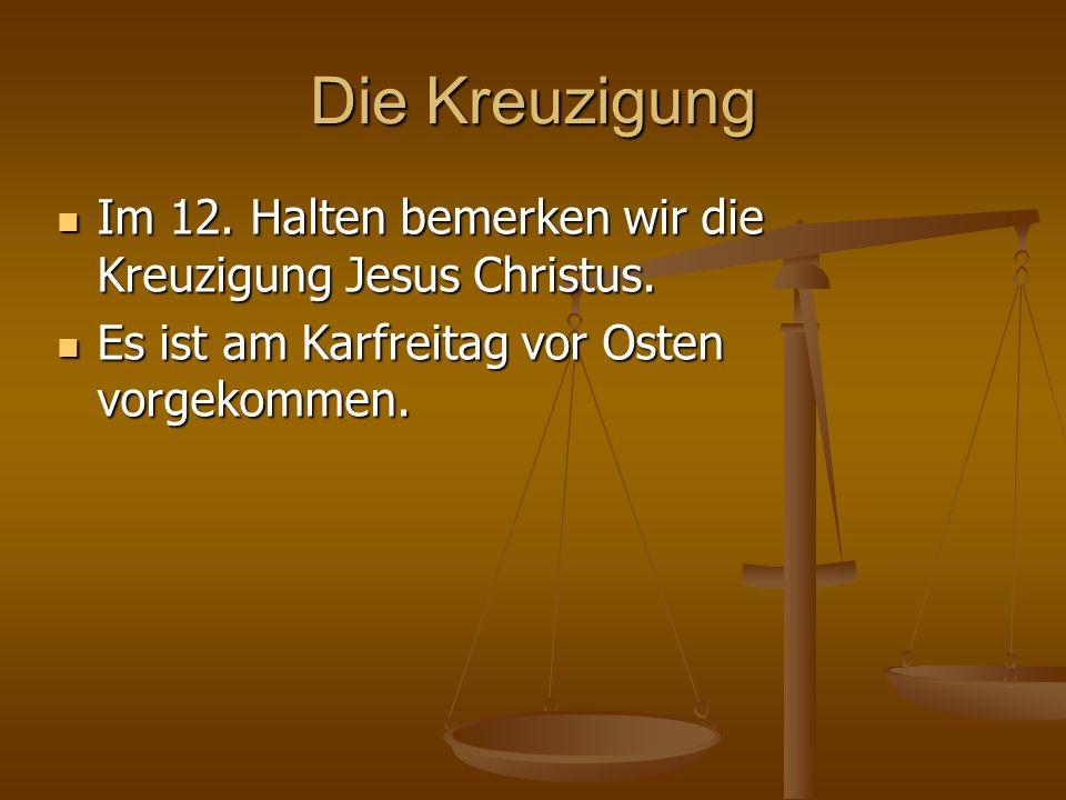 Die Kreuzigung Im 12. Halten bemerken wir die Kreuzigung Jesus Christus. Im 12. Halten bemerken wir die Kreuzigung Jesus Christus. Es ist am Karfreita