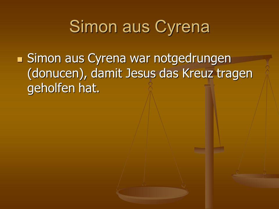 Simon aus Cyrena Simon aus Cyrena war notgedrungen (donucen), damit Jesus das Kreuz tragen geholfen hat. Simon aus Cyrena war notgedrungen (donucen),