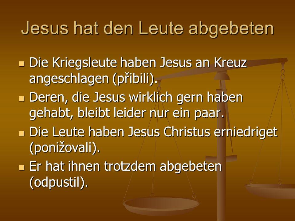Jesus hat den Leute abgebeten Die Kriegsleute haben Jesus an Kreuz angeschlagen (přibili). Die Kriegsleute haben Jesus an Kreuz angeschlagen (přibili)