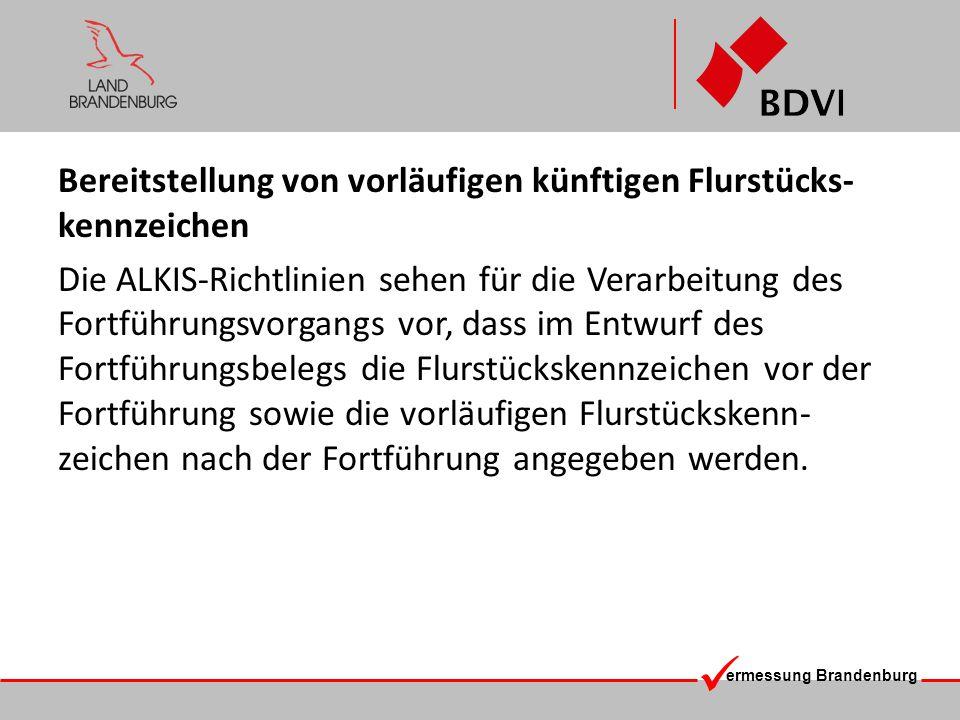 ermessung Brandenburg Bereitstellung von vorläufigen künftigen Flurstücks- kennzeichen Die ALKIS-Richtlinien sehen für die Verarbeitung des Fortführungsvorgangs vor, dass im Entwurf des Fortführungsbelegs die Flurstückskennzeichen vor der Fortführung sowie die vorläufigen Flurstückskenn- zeichen nach der Fortführung angegeben werden.