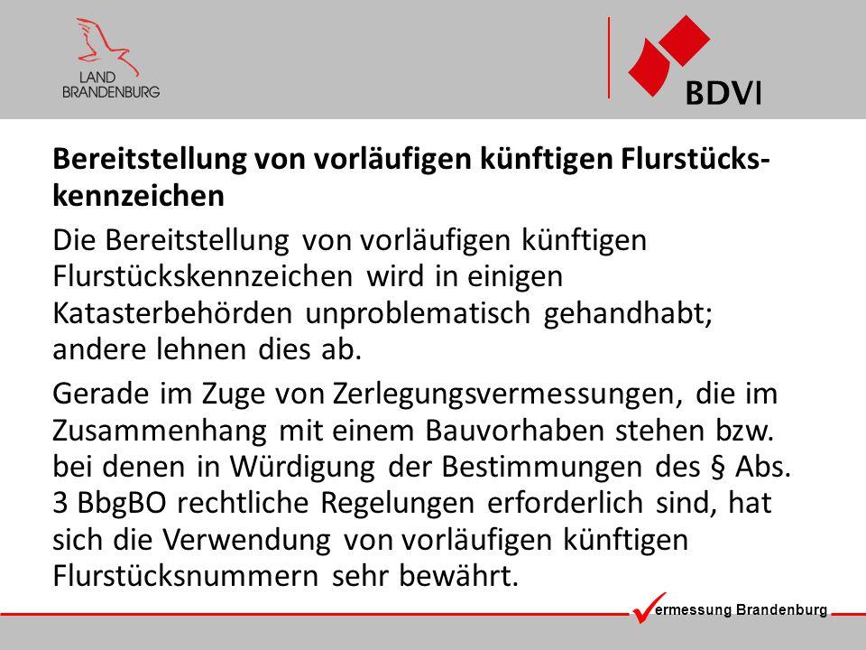 ermessung Brandenburg Bereitstellung von vorläufigen künftigen Flurstücks- kennzeichen Die Bereitstellung von vorläufigen künftigen Flurstückskennzeichen wird in einigen Katasterbehörden unproblematisch gehandhabt; andere lehnen dies ab.