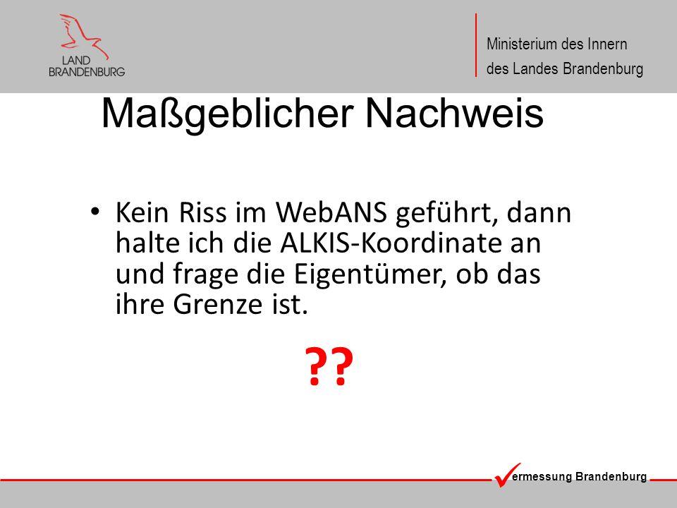 ermessung Brandenburg Ministerium des Innern des Landes Brandenburg Maßgeblicher Nachweis Kein Riss im WebANS geführt, dann halte ich die ALKIS-Koordinate an und frage die Eigentümer, ob das ihre Grenze ist.
