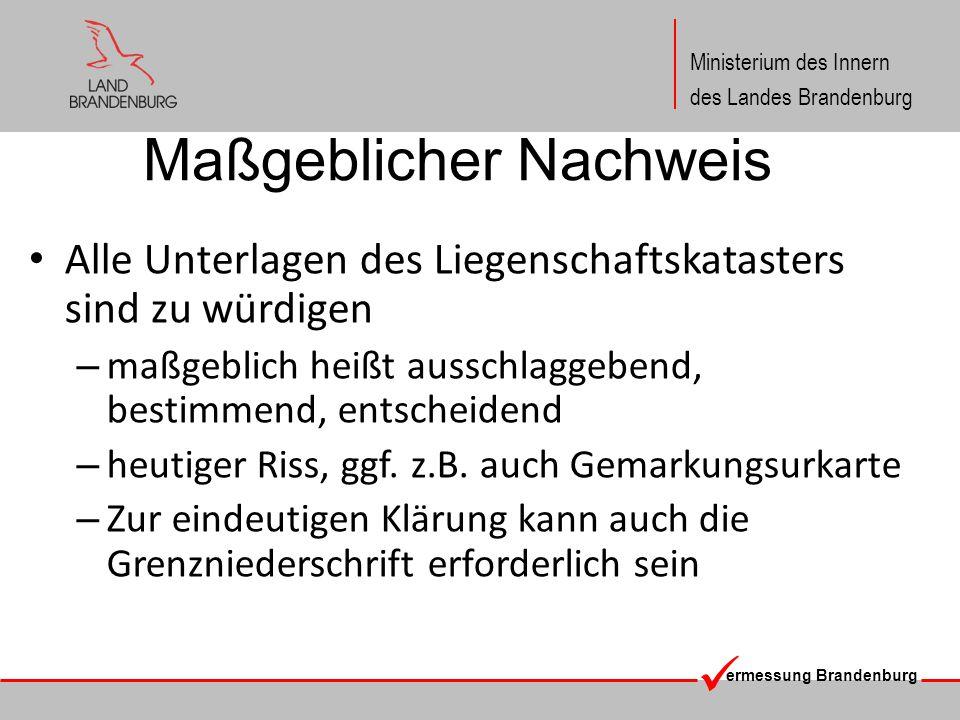 ermessung Brandenburg Ministerium des Innern des Landes Brandenburg Maßgeblicher Nachweis Alle Unterlagen des Liegenschaftskatasters sind zu würdigen – maßgeblich heißt ausschlaggebend, bestimmend, entscheidend – heutiger Riss, ggf.