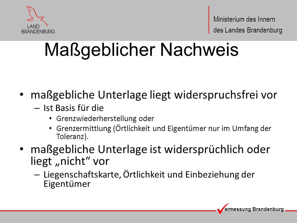 ermessung Brandenburg Ministerium des Innern des Landes Brandenburg Maßgeblicher Nachweis maßgebliche Unterlage liegt widerspruchsfrei vor – Ist Basis für die Grenzwiederherstellung oder Grenzermittlung (Örtlichkeit und Eigentümer nur im Umfang der Toleranz).