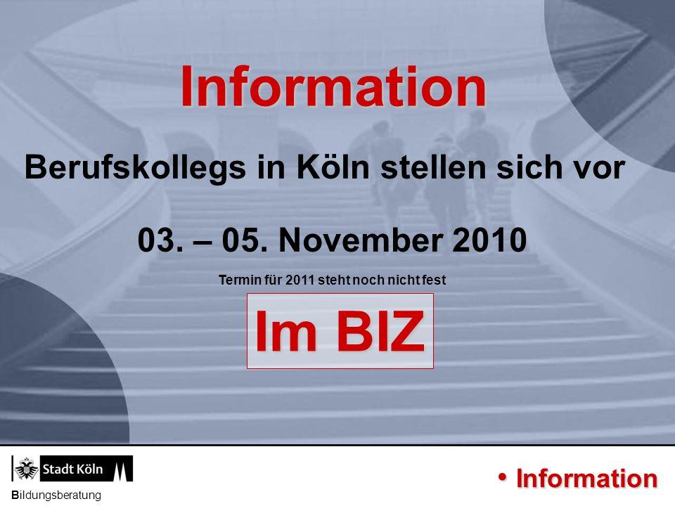 Bildungsberatung Information Im BIZ Berufskollegs in Köln stellen sich vor Information Information 03. – 05. November 2010 Termin für 2011 steht noch