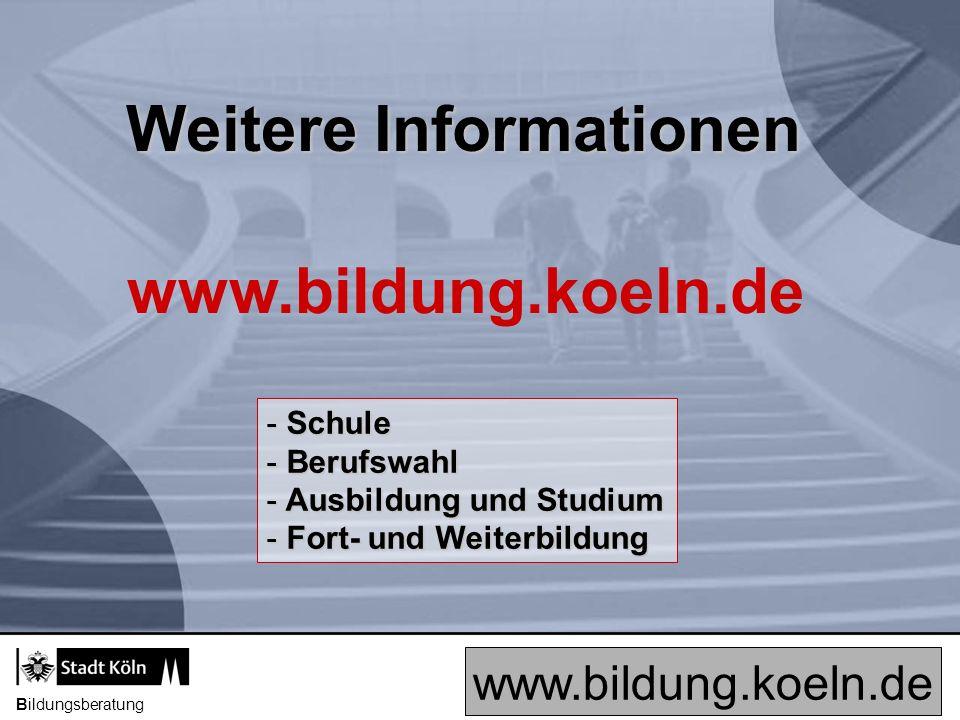Bildungsberatung Weitere Informationen www.bildung.koeln.de - Schule - Berufswahl - Ausbildung und Studium - Fort- und Weiterbildung www.bildung.koeln