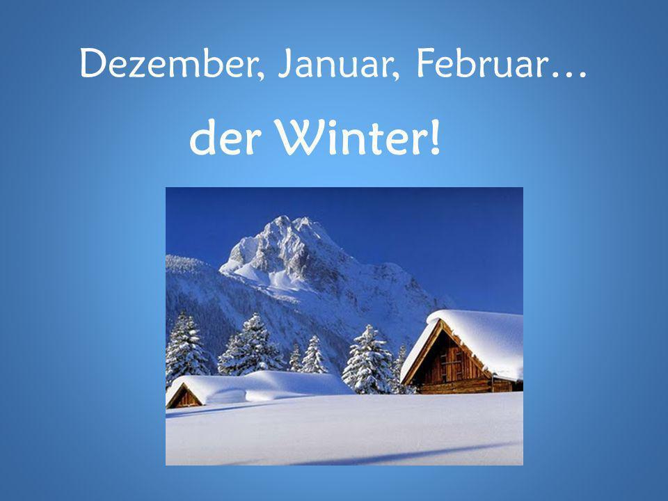 Dezember, Januar, Februar… der Winter!