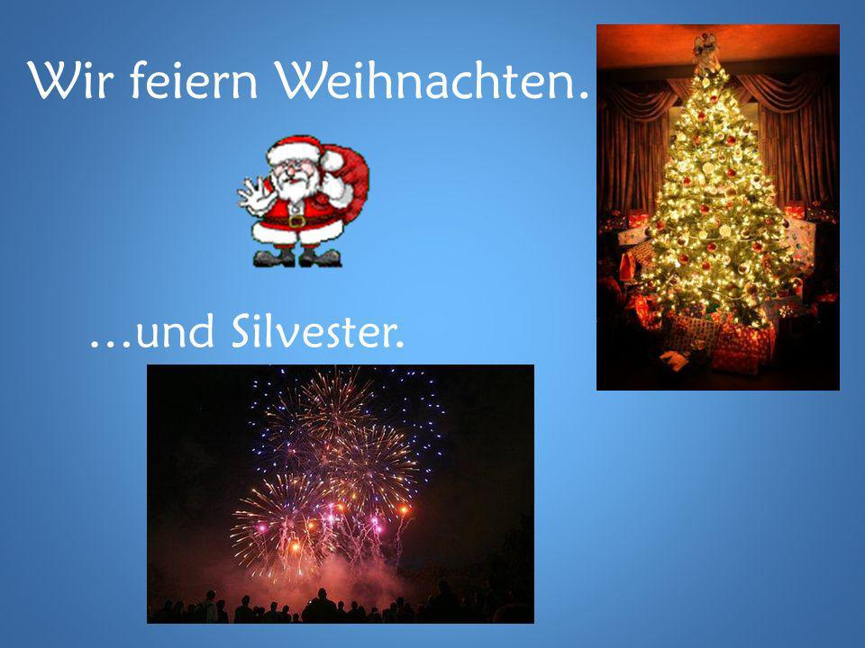 Wir feiern Weihnachten… …und Silvester.