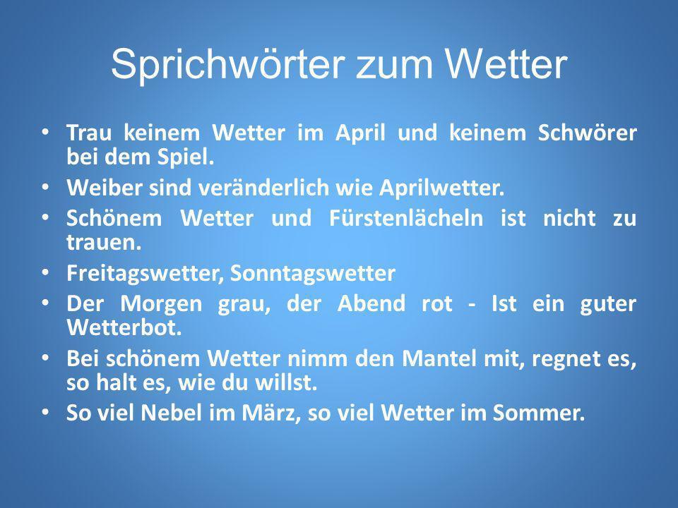 Sprichwörter zum Wetter Trau keinem Wetter im April und keinem Schwörer bei dem Spiel. Weiber sind veränderlich wie Aprilwetter. Schönem Wetter und Fü