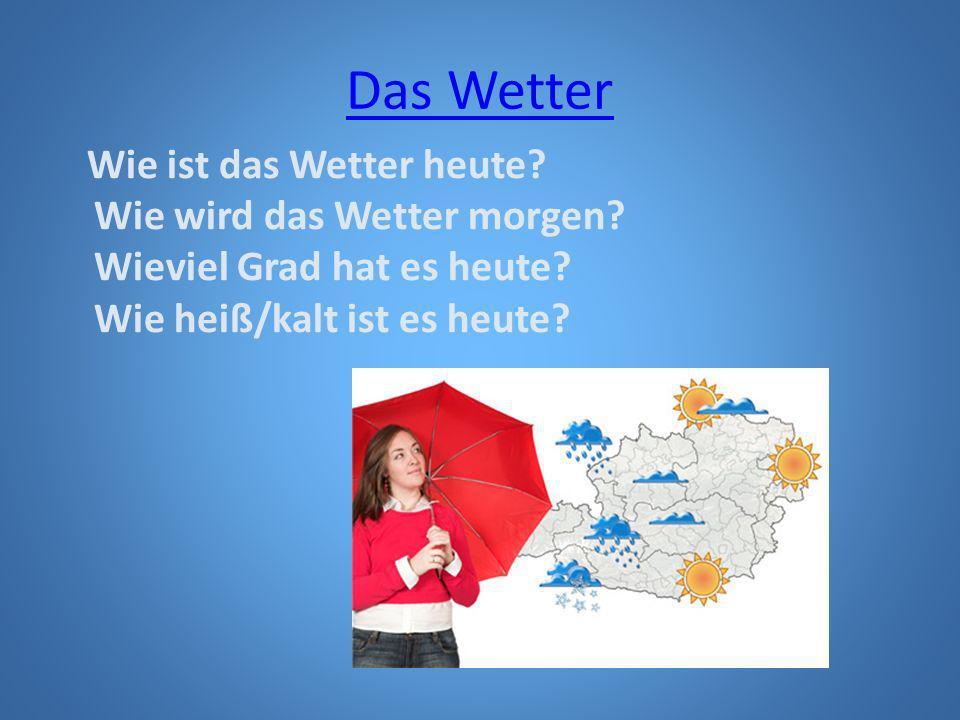 Das Wetter Wie ist das Wetter heute? Wie wird das Wetter morgen? Wieviel Grad hat es heute? Wie heiß/kalt ist es heute?
