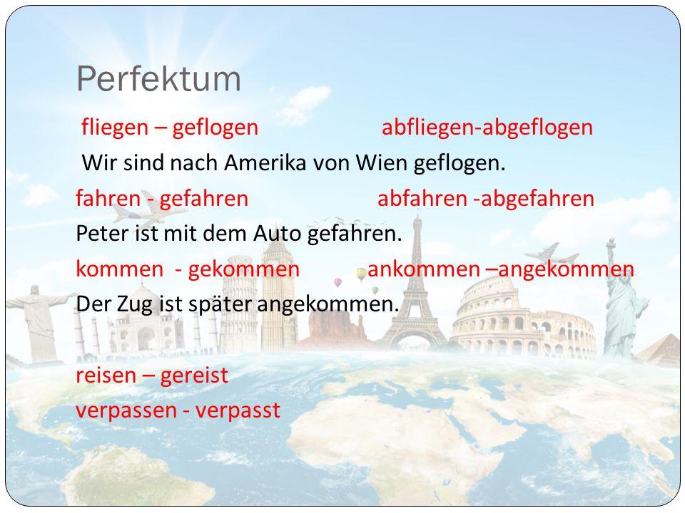 Perfektum fliegen – geflogen abfliegen-abgeflogen Wir sind nach Amerika von Wien geflogen. fahren - gefahren abfahren -abgefahren Peter ist mit dem Au
