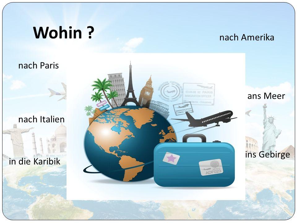 Wohin ? nach Paris nach Italien in die Karibik nach Amerika ans Meer ins Gebirge