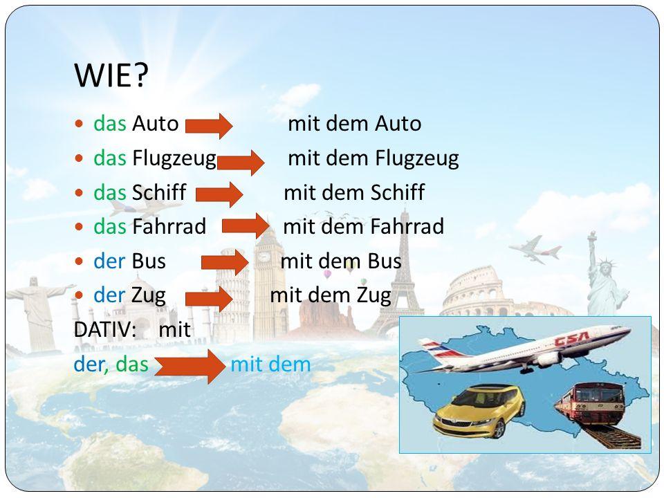 WIE? das Auto mit dem Auto das Flugzeug mit dem Flugzeug das Schiff mit dem Schiff das Fahrrad mit dem Fahrrad der Bus mit dem Bus der Zug mit dem Zug