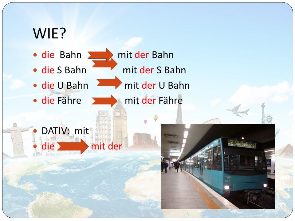 WIE? die Bahn mit der Bahn die S Bahn mit der S Bahn die U Bahn mit der U Bahn die Fähre mit der Fähre DATIV: mit die mit der