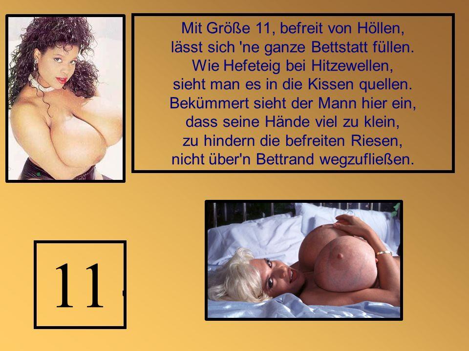 Mit Größe 11, befreit von Höllen, lässt sich 'ne ganze Bettstatt füllen. Wie Hefeteig bei Hitzewellen, sieht man es in die Kissen quellen. Bekümmert s
