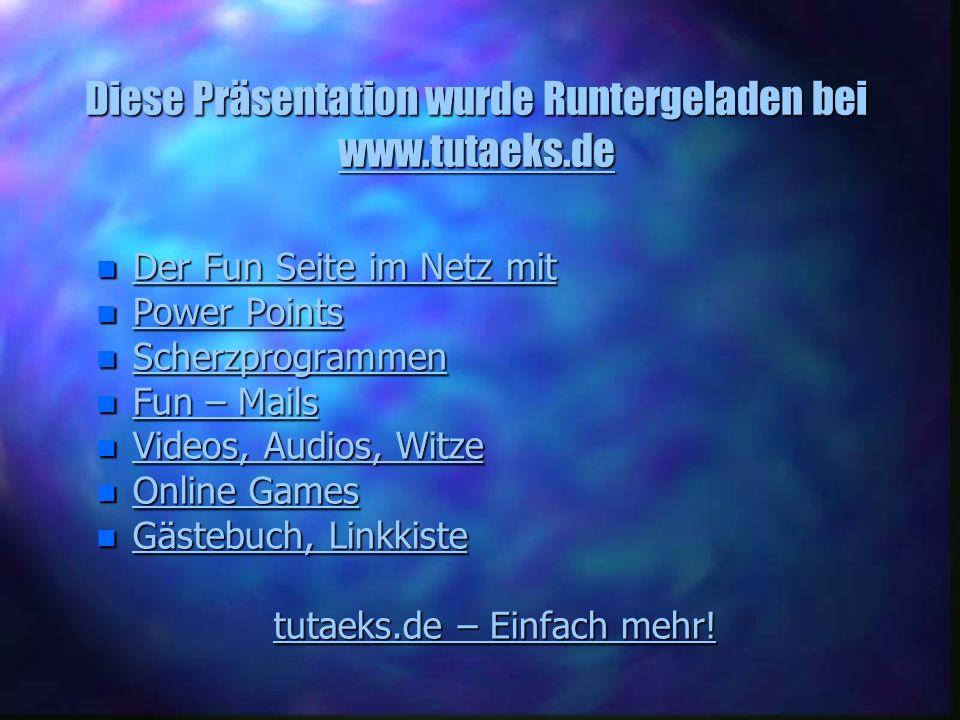 Diese Präsentation wurde Runtergeladen bei www.tutaeks.de www.tutaeks.de n Der Fun Seite im Netz mit Der Fun Seite im Netz mit Der Fun Seite im Netz m