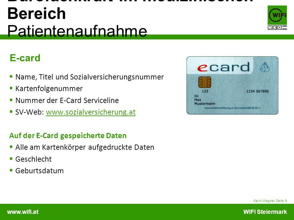 www.wifi.atWIFI Steiermark Bürofachkraft im medizinischen Bereich Patientenaufnahme Karin Wagner, Seite 6 E-card E-Card = Schlüsselkarte oder key-card Mit diesem Schlüssel enthält der Arzt Zugriff auf die Anspruchsdaten Erst durch das Einlesen der Karte (Karte stecken) wird der Versicherungsstatus überprüft.