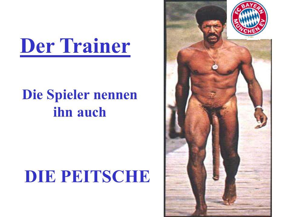 Der Trainer Die Spieler nennen ihn auch DIE PEITSCHE