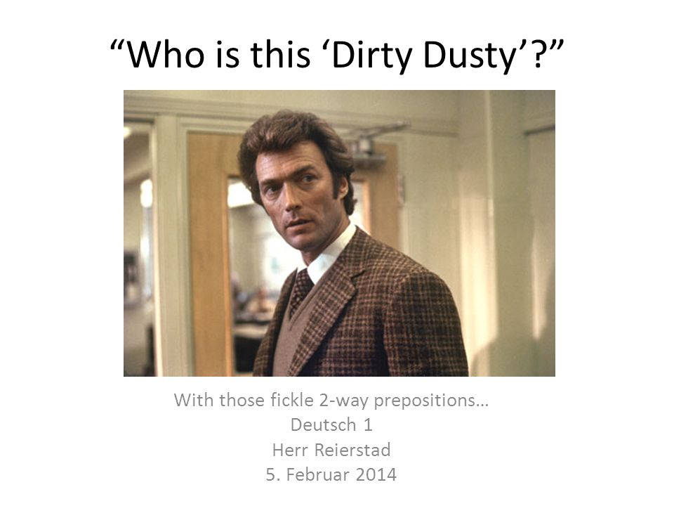 Who is this Dirty Dusty. With those fickle 2-way prepositions… Deutsch 1 Herr Reierstad 5.