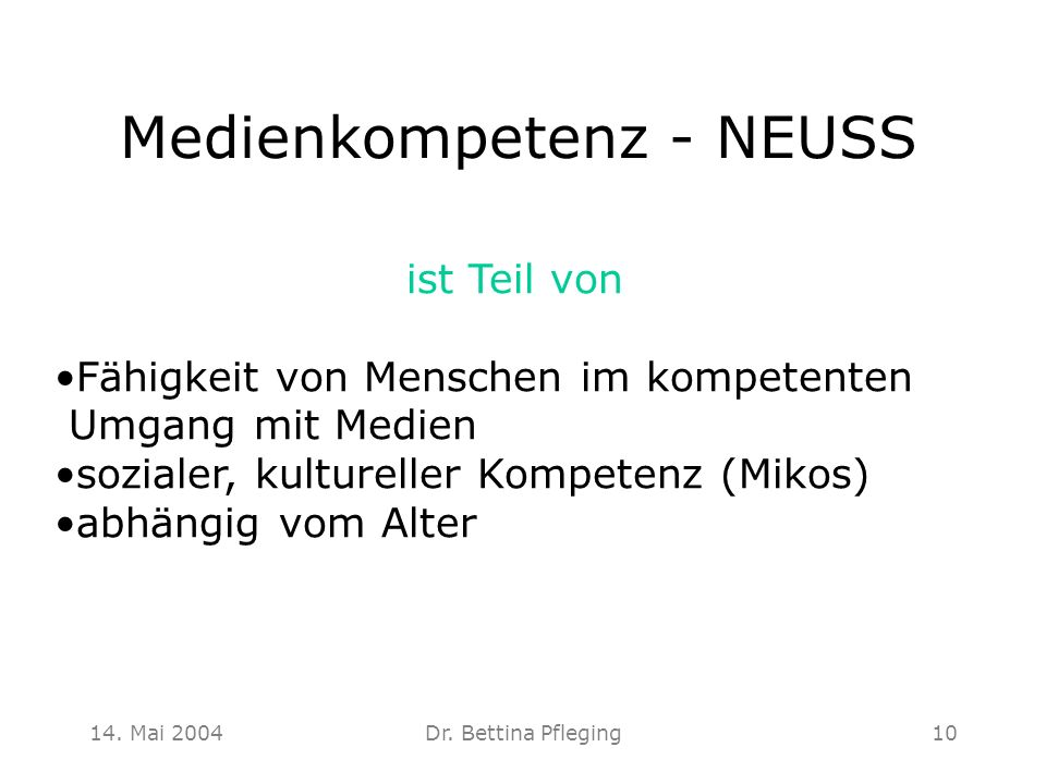 14. Mai 2004Dr. Bettina Pfleging10 Medienkompetenz - NEUSS ist Teil von Fähigkeit von Menschen im kompetenten Umgang mit Medien sozialer, kultureller