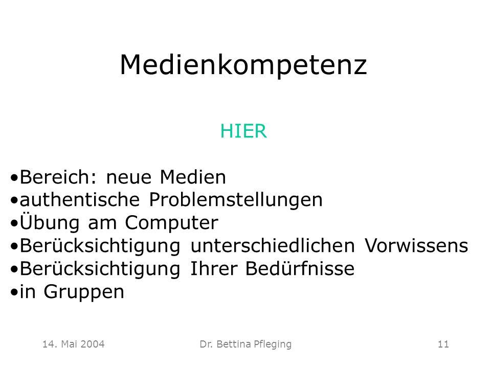 14. Mai 2004Dr. Bettina Pfleging11 Medienkompetenz HIER Bereich: neue Medien authentische Problemstellungen Übung am Computer Berücksichtigung untersc