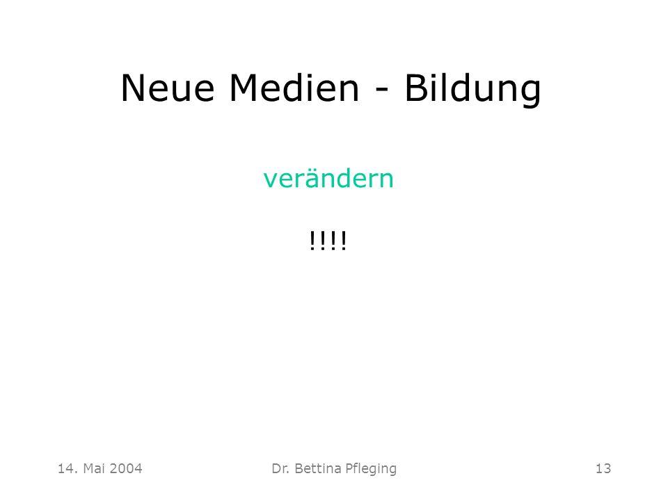 14. Mai 2004Dr. Bettina Pfleging13 Neue Medien - Bildung verändern !!!!