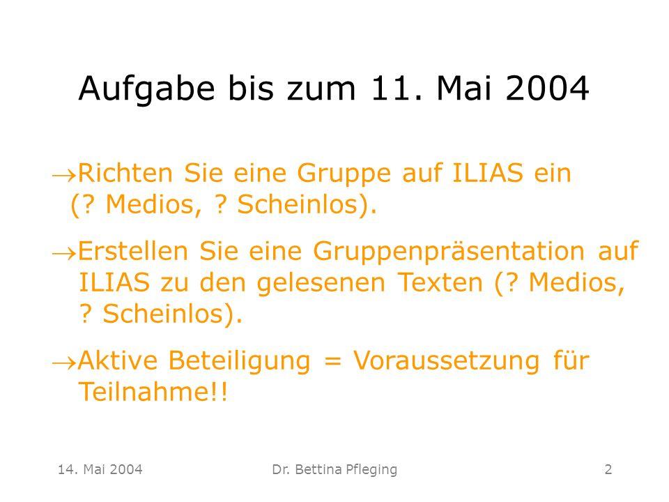 14. Mai 2004Dr. Bettina Pfleging2 Aufgabe bis zum 11. Mai 2004 Richten Sie eine Gruppe auf ILIAS ein (? Medios, ? Scheinlos). Erstellen Sie eine Grupp