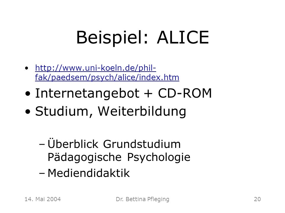 14. Mai 2004Dr. Bettina Pfleging20 Beispiel: ALICE http://www.uni-koeln.de/phil- fak/paedsem/psych/alice/index.htmhttp://www.uni-koeln.de/phil- fak/pa