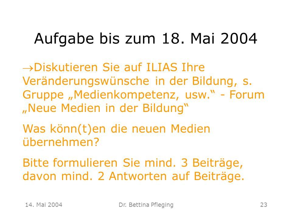 14. Mai 2004Dr. Bettina Pfleging23 Aufgabe bis zum 18. Mai 2004 Diskutieren Sie auf ILIAS Ihre Veränderungswünsche in der Bildung, s. Gruppe Medienkom