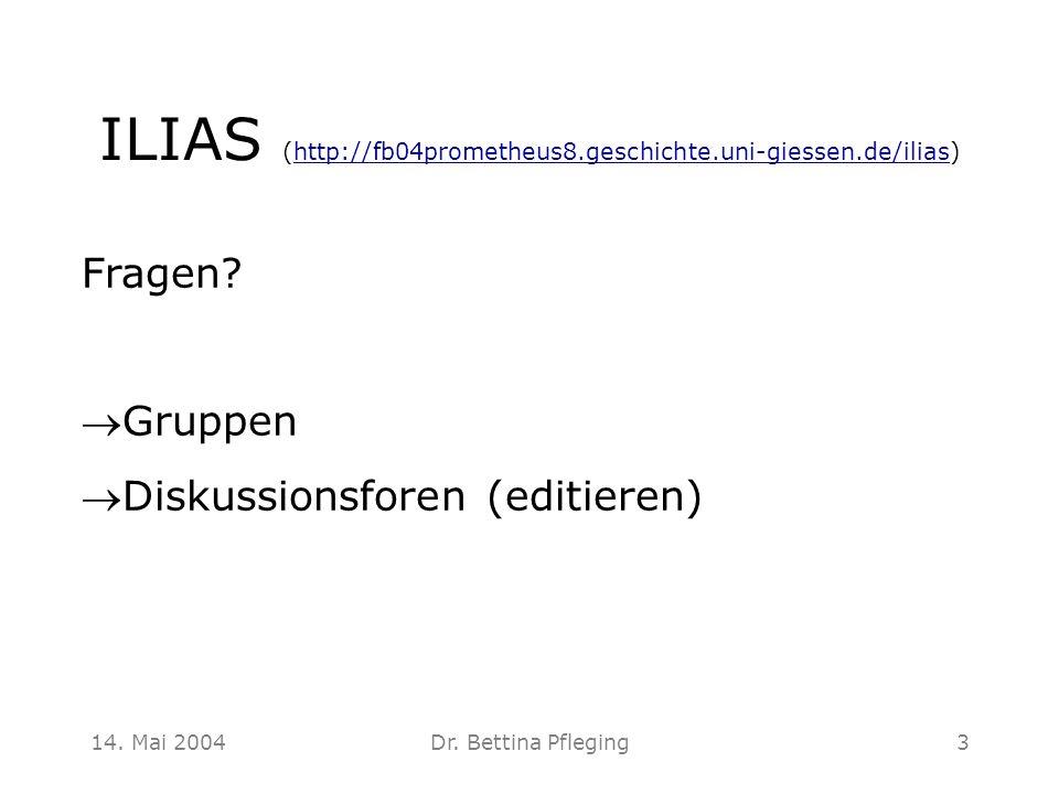 14. Mai 2004Dr. Bettina Pfleging3 ILIAS (http://fb04prometheus8.geschichte.uni-giessen.de/ilias)http://fb04prometheus8.geschichte.uni-giessen.de/ilias