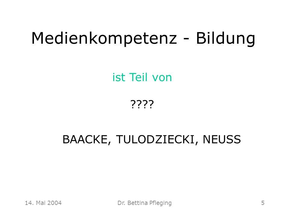 14. Mai 2004Dr. Bettina Pfleging5 Medienkompetenz - Bildung ist Teil von ???? BAACKE, TULODZIECKI, NEUSS