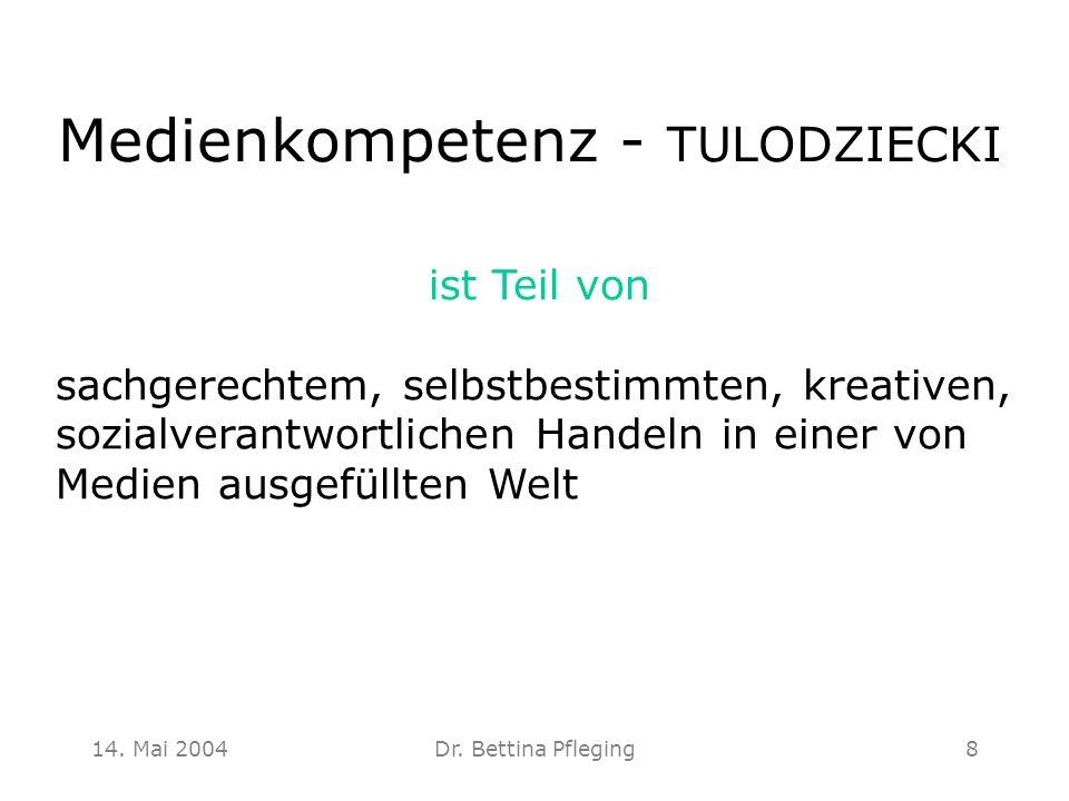 14. Mai 2004Dr. Bettina Pfleging8 Medienkompetenz - TULODZIECKI ist Teil von sachgerechtem, selbstbestimmten, kreativen, sozialverantwortlichen Handel