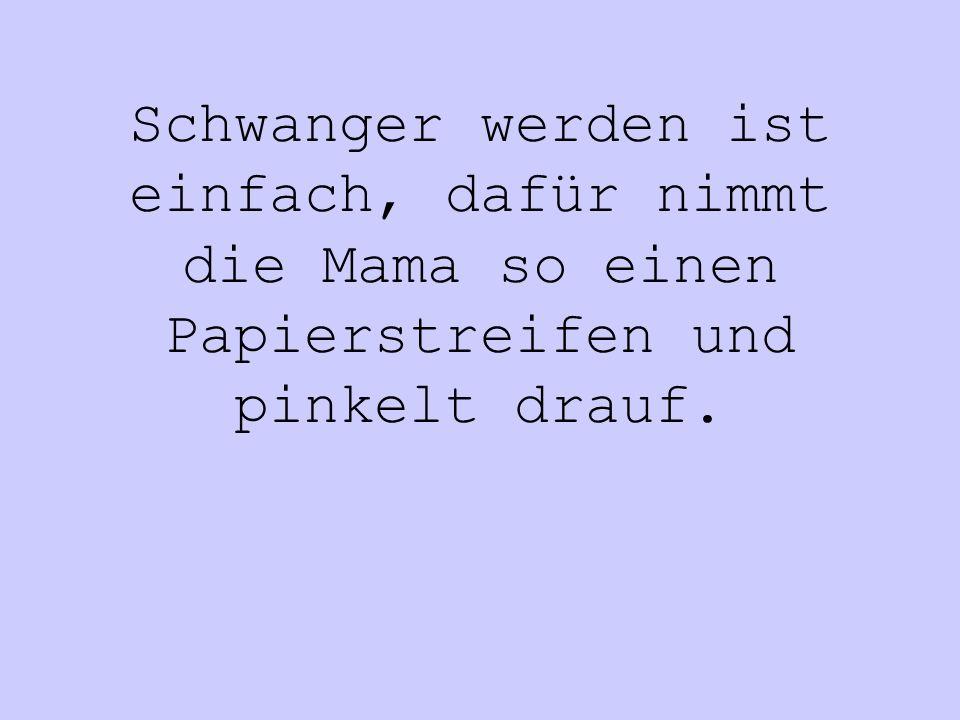 Schwanger werden ist einfach, dafür nimmt die Mama so einen Papierstreifen und pinkelt drauf.