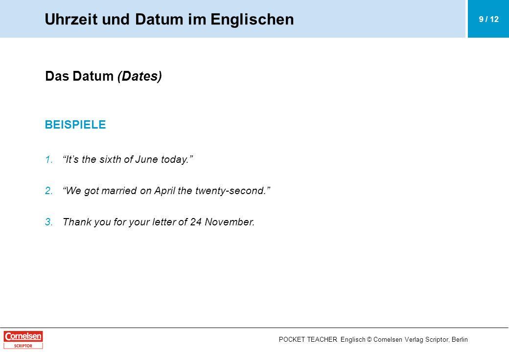 POCKET TEACHER Englisch © Cornelsen Verlag Scriptor, Berlin Das Datum (Dates) BEISPIELE 1.Its the sixth of June today. 2.We got married on April the t