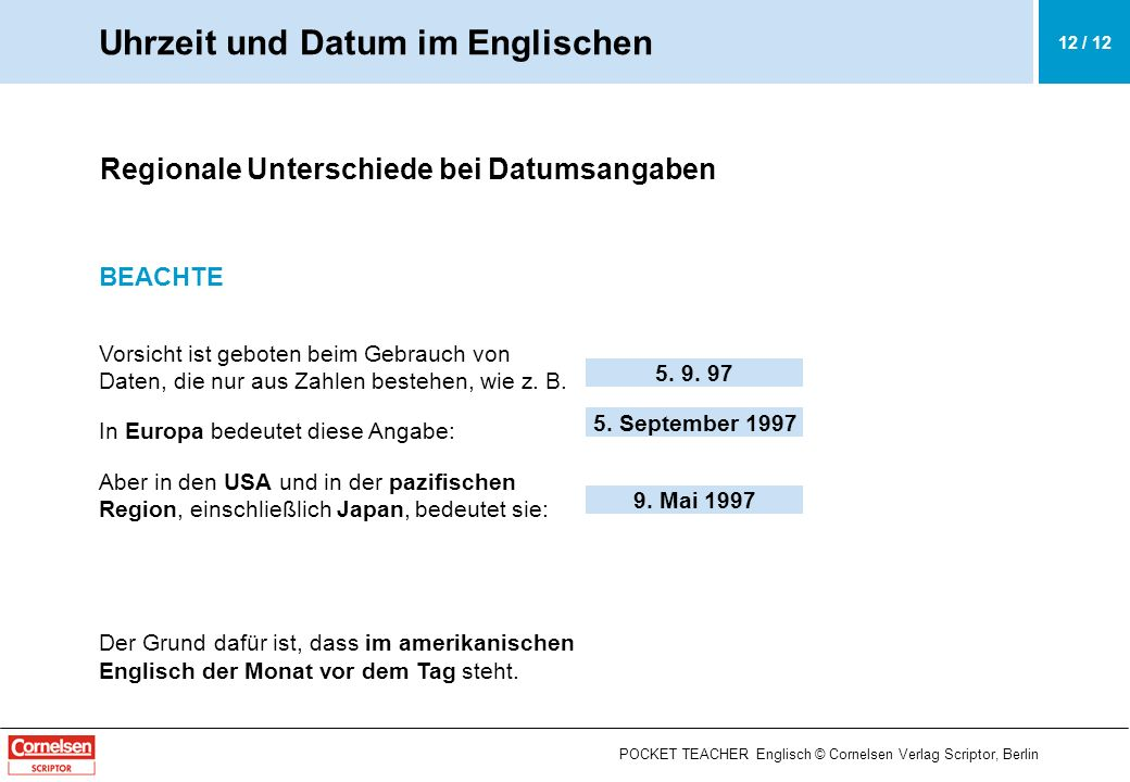 5. 9. 97 5. September 1997 9. Mai 1997 POCKET TEACHER Englisch © Cornelsen Verlag Scriptor, Berlin 12 / 12 Regionale Unterschiede bei Datumsangaben BE
