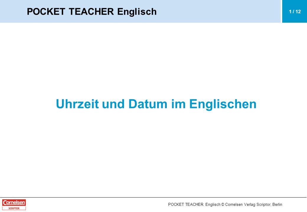 POCKET TEACHER Englisch © Cornelsen Verlag Scriptor, Berlin Uhrzeit und Datum im Englischen Die Uhrzeit (the time): a.