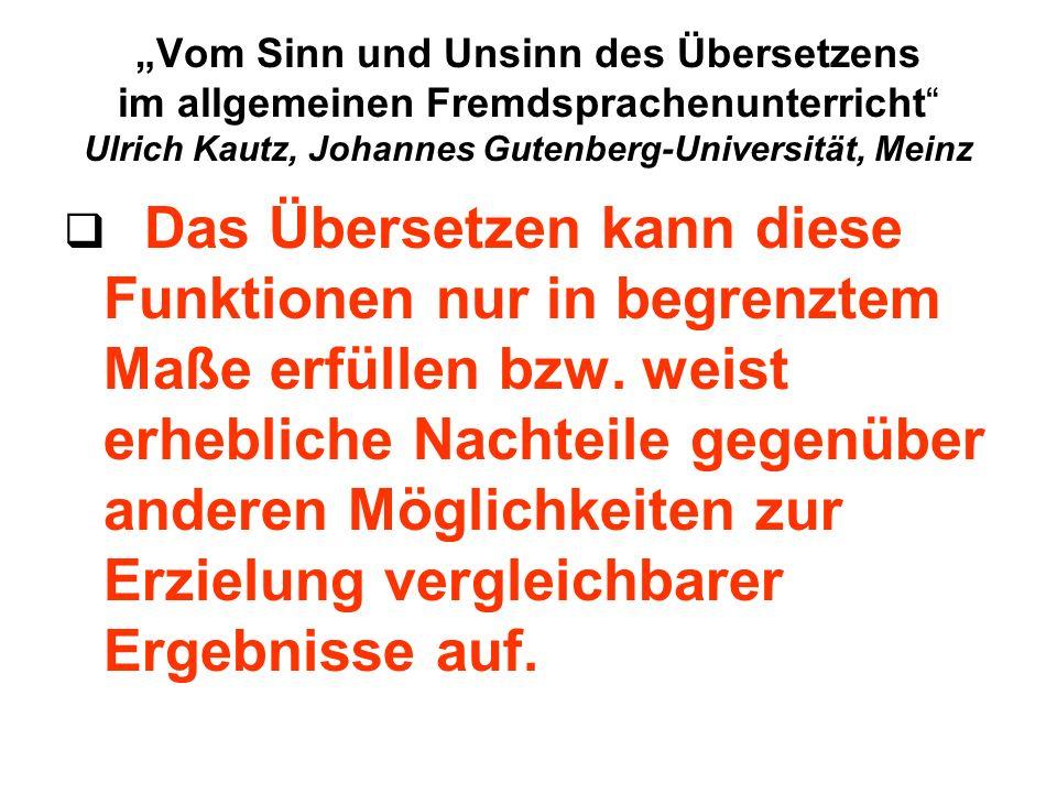Vom Sinn und Unsinn des Übersetzens im allgemeinen Fremdsprachenunterricht Ulrich Kautz, Johannes Gutenberg-Universität, Meinz Das Übersetzen kann diese Funktionen nur in begrenztem Maße erfüllen bzw.