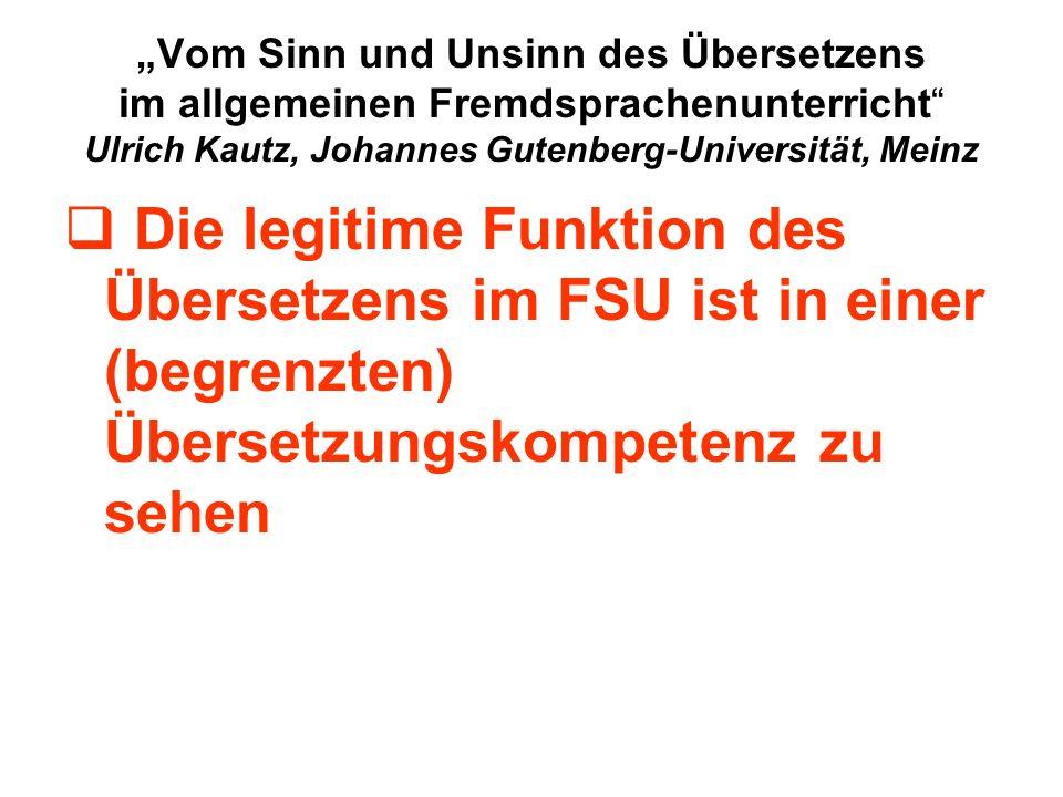 Vom Sinn und Unsinn des Übersetzens im allgemeinen Fremdsprachenunterricht Ulrich Kautz, Johannes Gutenberg-Universität, Meinz Die legitime Funktion des Übersetzens im FSU ist in einer (begrenzten) Übersetzungskompetenz zu sehen