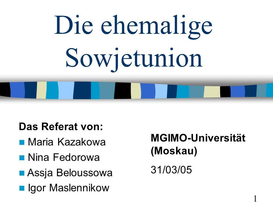 Die ehemalige Sowjetunion Das Referat von: Maria Kazakowa Nina Fedorowa Assja Beloussowa Igor Maslennikow MGIMO-Universität (Moskau) 31/03/05 1